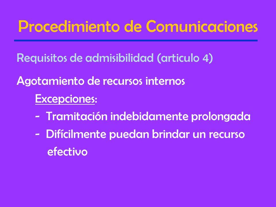 Procedimiento de Comunicaciones Requisitos de admisibilidad (articulo 4) Agotamiento de recursos internos Excepciones: - Tramitación indebidamente prolongada - Difícilmente puedan brindar un recurso efectivo