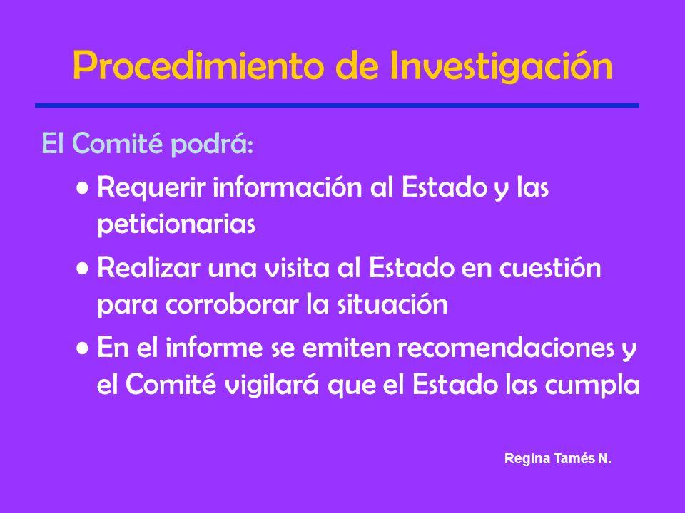 Procedimiento de Investigación El Comité podrá: Requerir información al Estado y las peticionarias Realizar una visita al Estado en cuestión para corroborar la situación En el informe se emiten recomendaciones y el Comité vigilará que el Estado las cumpla Regina Tamés N.