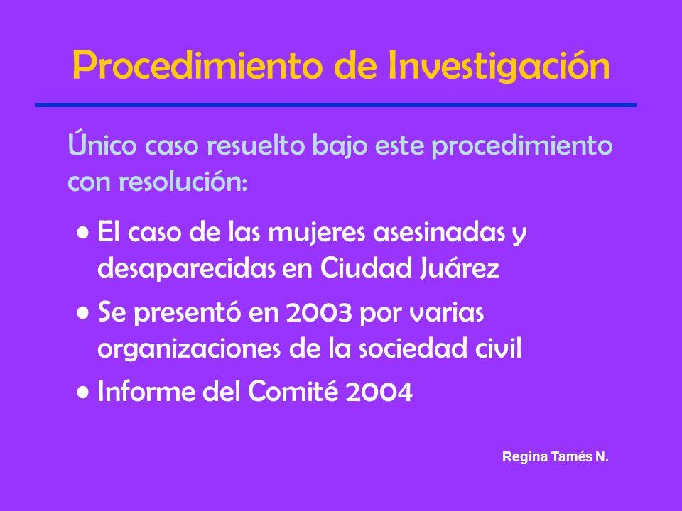 Procedimiento de Investigación Único caso resuelto bajo este procedimiento con resolución: El caso de las mujeres asesinadas y desaparecidas en Ciudad Juárez Se presentó en 2003 por varias organizaciones de la sociedad civil Informe del Comité 2004 Regina Tamés N.