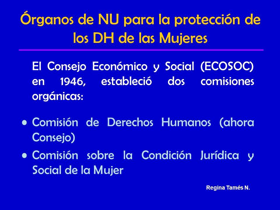 Órganos de NU para la protección de los DH de las Mujeres El Consejo Económico y Social (ECOSOC) en 1946, estableció dos comisiones orgánicas: Comisión de Derechos Humanos (ahora Consejo) Comisión sobre la Condición Jurídica y Social de la Mujer Regina Tamés N.