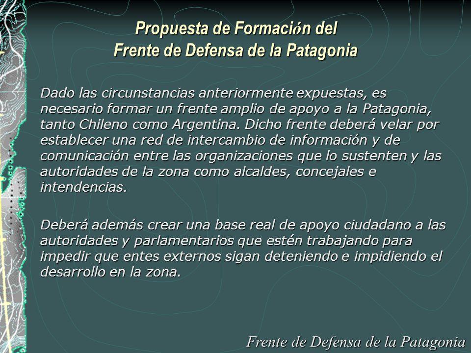 Propuesta de Formaci ó n del Frente de Defensa de la Patagonia Dado las circunstancias anteriormente expuestas, es necesario formar un frente amplio de apoyo a la Patagonia, tanto Chileno como Argentina.