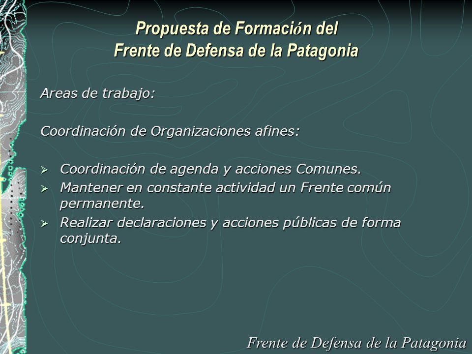 Propuesta de Formaci ó n del Frente de Defensa de la Patagonia Areas de trabajo: Coordinación de Organizaciones afines: Coordinación de agenda y acciones Comunes.