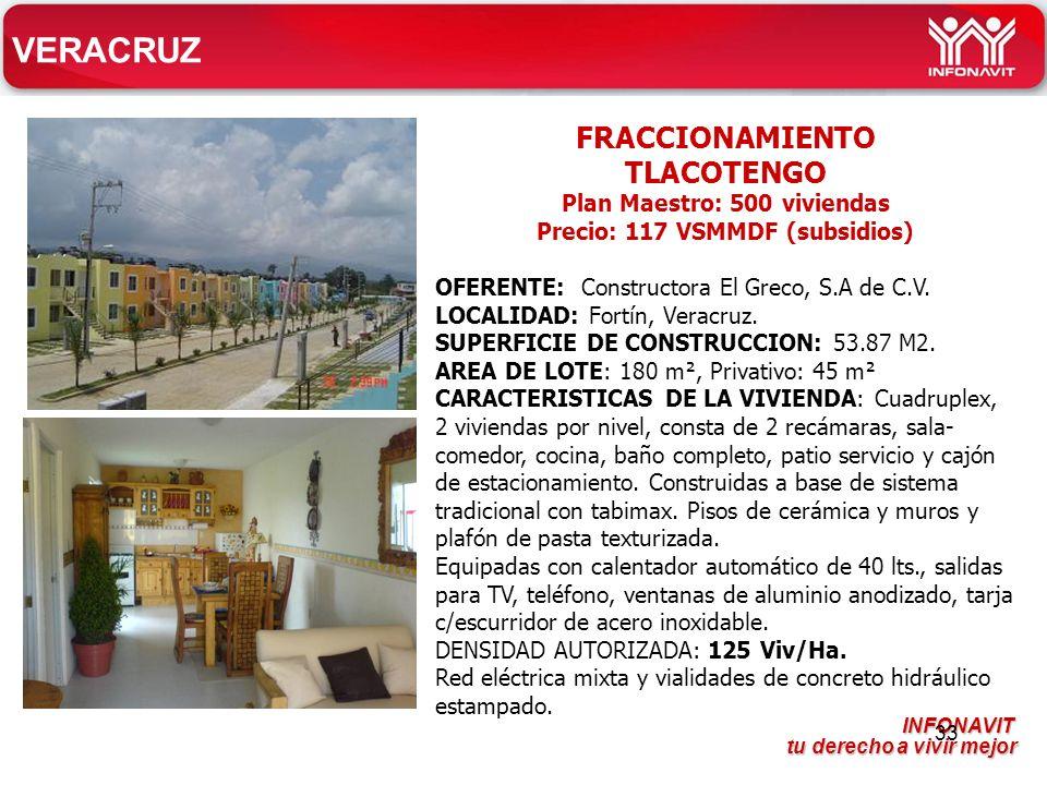 INFONAVIT tu derecho a vivir mejor tu derecho a vivir mejor 33 VERACRUZ FRACCIONAMIENTO TLACOTENGO Plan Maestro: 500 viviendas Precio: 117 VSMMDF (subsidios) OFERENTE: Constructora El Greco, S.A de C.V.