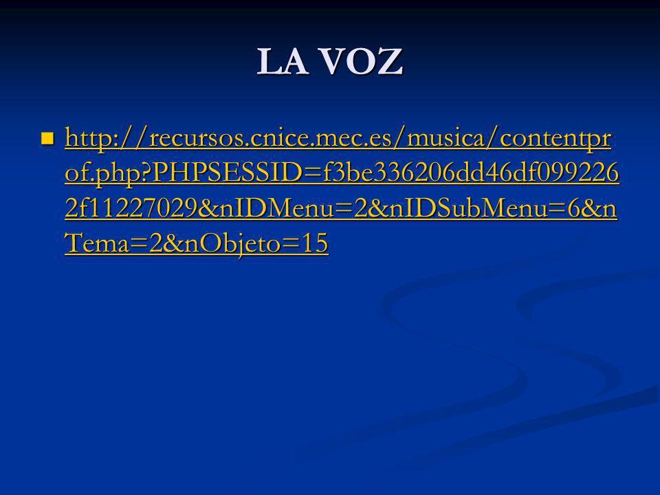 LA VOZ http://recursos.cnice.mec.es/musica/contentpr of.php?PHPSESSID=f3be336206dd46df099226 2f11227029&nIDMenu=2&nIDSubMenu=6&n Tema=2&nObjeto=15 http://recursos.cnice.mec.es/musica/contentpr of.php?PHPSESSID=f3be336206dd46df099226 2f11227029&nIDMenu=2&nIDSubMenu=6&n Tema=2&nObjeto=15 http://recursos.cnice.mec.es/musica/contentpr of.php?PHPSESSID=f3be336206dd46df099226 2f11227029&nIDMenu=2&nIDSubMenu=6&n Tema=2&nObjeto=15 http://recursos.cnice.mec.es/musica/contentpr of.php?PHPSESSID=f3be336206dd46df099226 2f11227029&nIDMenu=2&nIDSubMenu=6&n Tema=2&nObjeto=15
