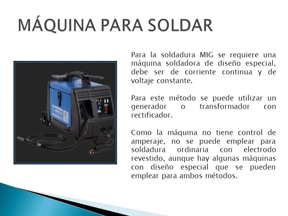 Para la soldadura MIG se requiere una máquina soldadora de diseño especial, debe ser de corriente continua y de voltaje constante. Para este método se
