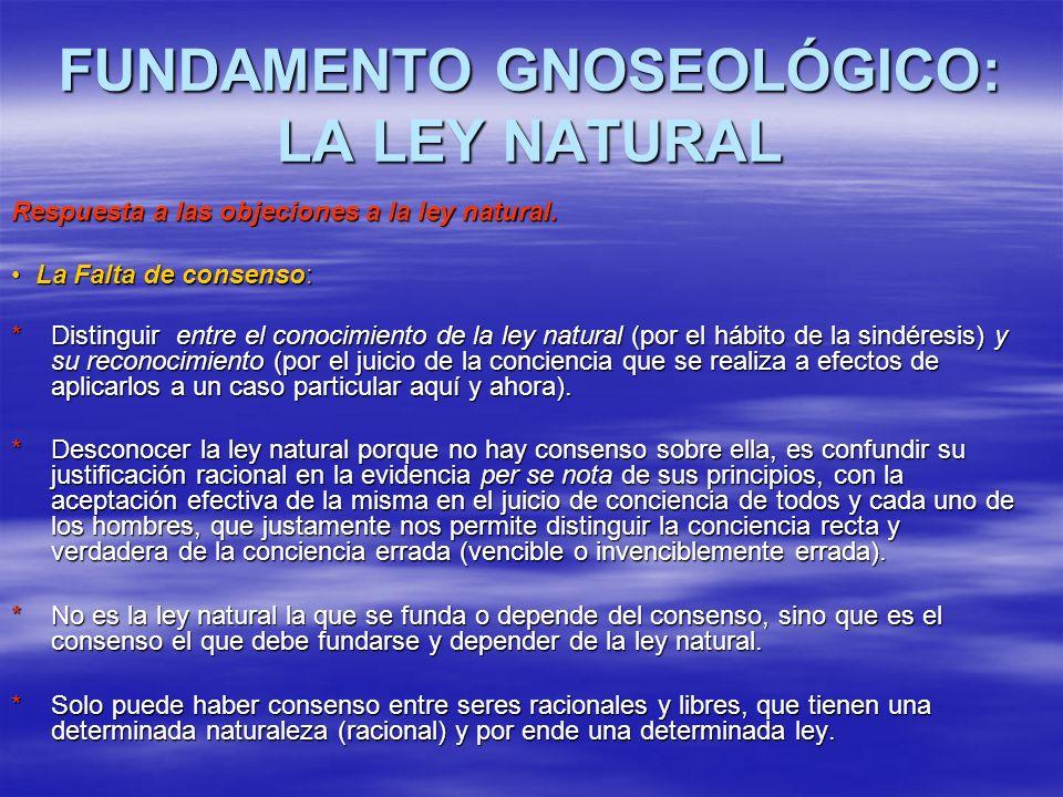 FUNDAMENTO GNOSEOLÓGICO: LA LEY NATURAL Respuesta a las objeciones a la ley natural. La Falta de consenso: La Falta de consenso: * Distinguir entre el