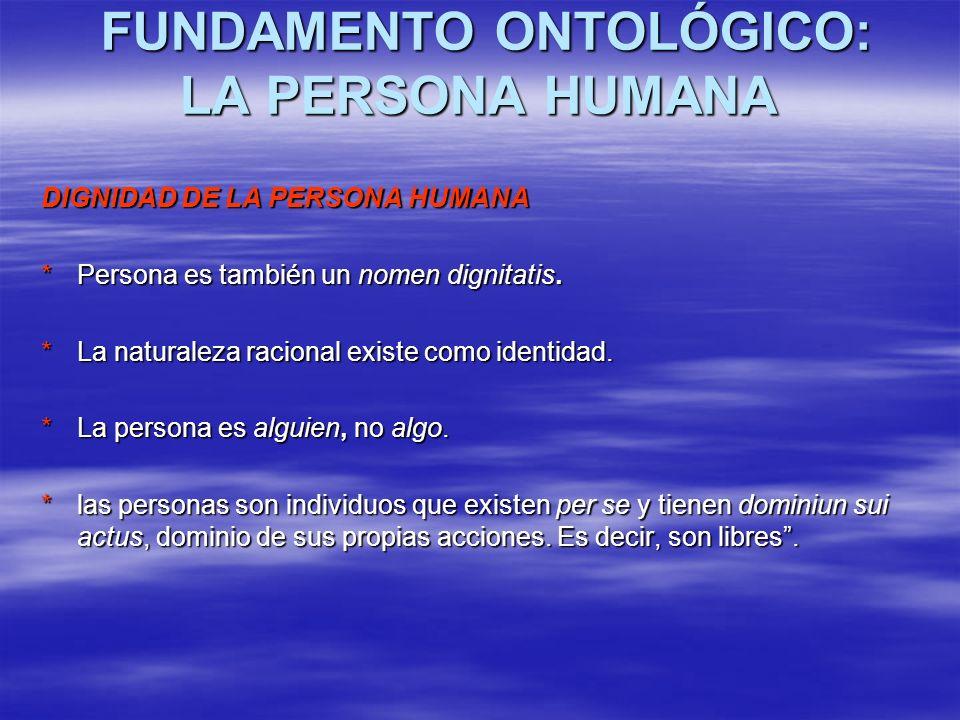 FUNDAMENTO ONTOLÓGICO: LA PERSONA HUMANA FUNDAMENTO ONTOLÓGICO: LA PERSONA HUMANA DIGNIDAD DE LA PERSONA HUMANA *Persona es también un nomen dignitati