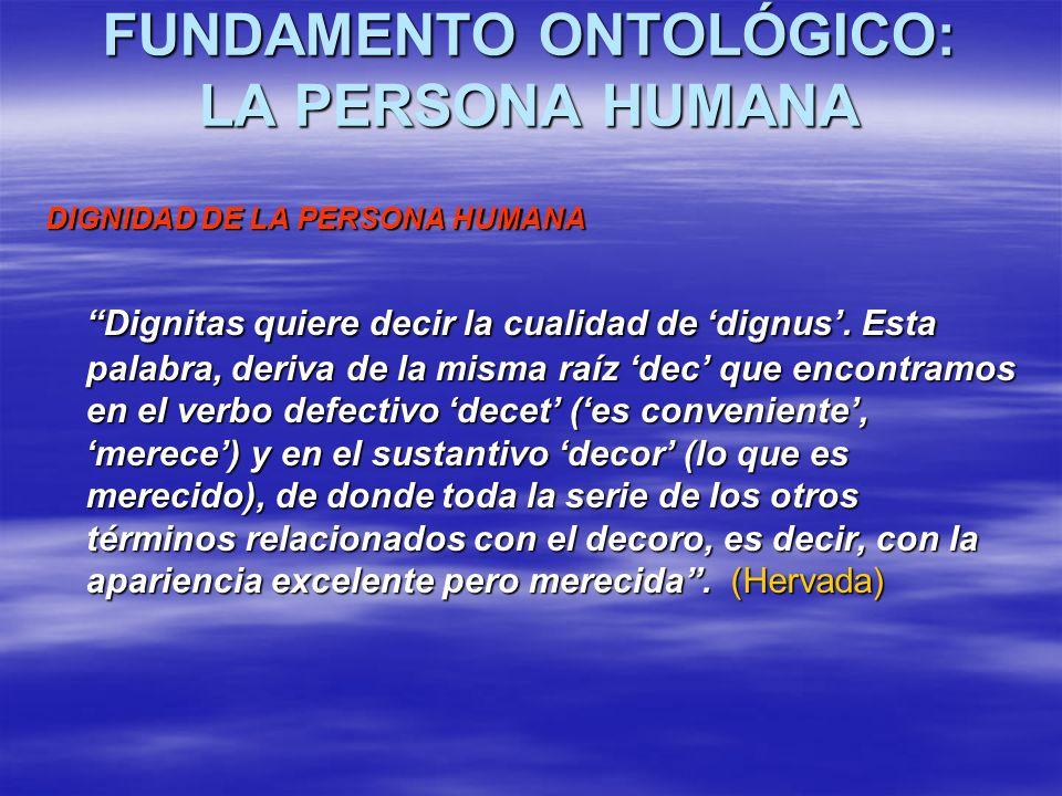 FUNDAMENTO ONTOLÓGICO: LA PERSONA HUMANA FUNDAMENTO ONTOLÓGICO: LA PERSONA HUMANA DIGNIDAD DE LA PERSONA HUMANA Dignitas quiere decir la cualidad de d