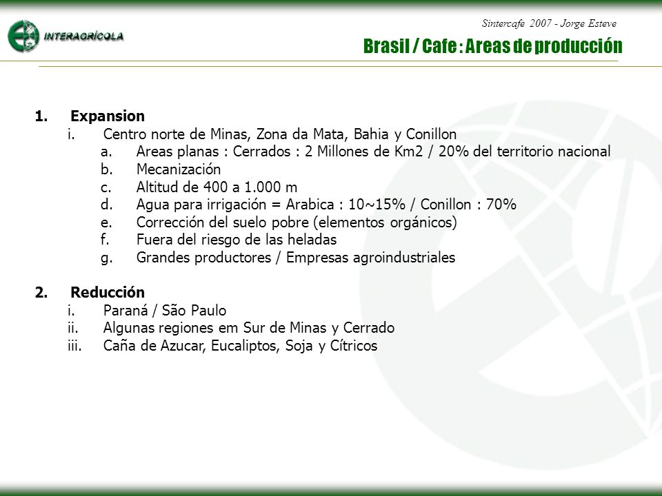 Sintercafe 2007 - Jorge Esteve Brasil / Cafe : Areas de producción 1.Expansion i.Centro norte de Minas, Zona da Mata, Bahia y Conillon a.Areas planas : Cerrados : 2 Millones de Km2 / 20% del territorio nacional b.Mecanización c.Altitud de 400 a 1.000 m d.Agua para irrigación = Arabica : 10~15% / Conillon : 70% e.Corrección del suelo pobre (elementos orgánicos) f.Fuera del riesgo de las heladas g.Grandes productores / Empresas agroindustriales 2.Reducción i.Paraná / São Paulo ii.Algunas regiones em Sur de Minas y Cerrado iii.Caña de Azucar, Eucaliptos, Soja y Cítricos