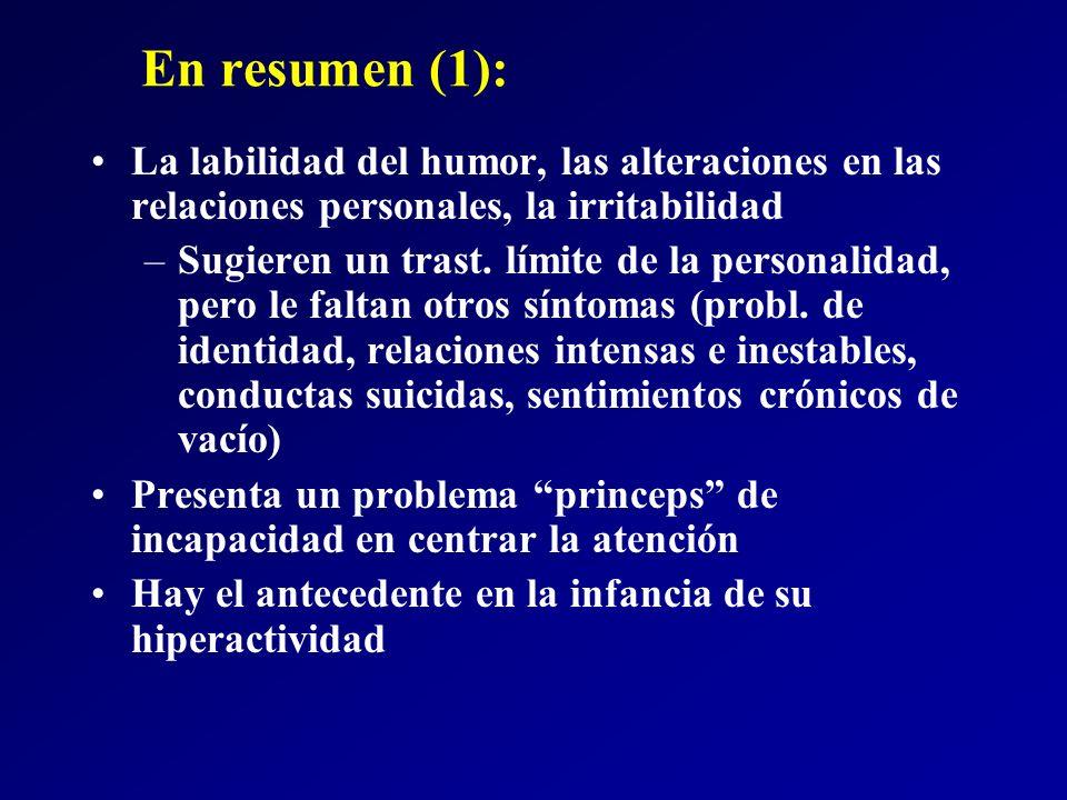 En resumen (1): La labilidad del humor, las alteraciones en las relaciones personales, la irritabilidad –Sugieren un trast. límite de la personalidad,