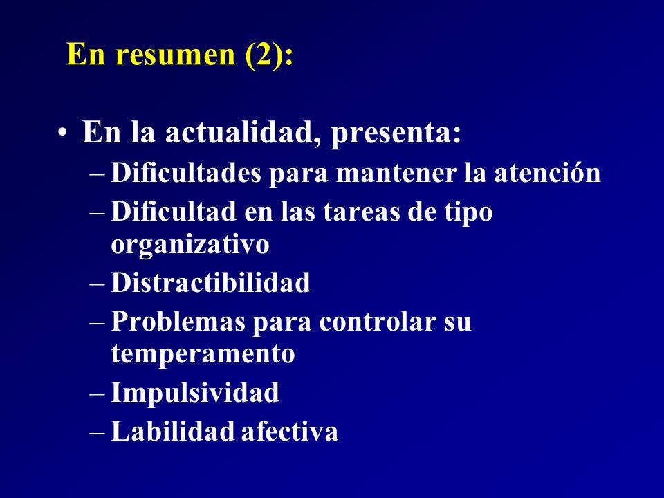En resumen (2): En la actualidad, presenta: –Dificultades para mantener la atención –Dificultad en las tareas de tipo organizativo –Distractibilidad –