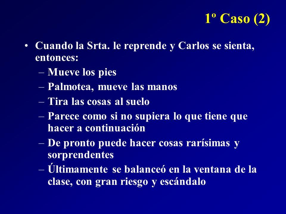 1º Caso (2) Cuando la Srta. le reprende y Carlos se sienta, entonces: –Mueve los pies –Palmotea, mueve las manos –Tira las cosas al suelo –Parece como