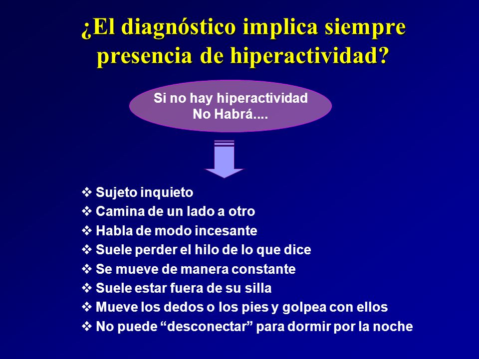 ¿El diagnóstico implica siempre presencia de hiperactividad? Sujeto inquieto Camina de un lado a otro Habla de modo incesante Suele perder el hilo de