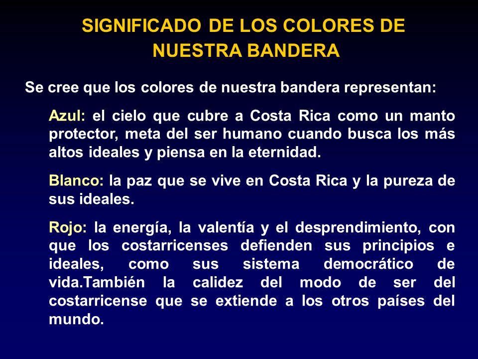 SIGNIFICADO DE LOS COLORES DE NUESTRA BANDERA Se cree que los colores de nuestra bandera representan: Azul: el cielo que cubre a Costa Rica como un ma