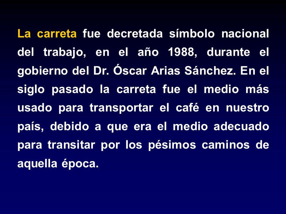 La carreta fue decretada símbolo nacional del trabajo, en el año 1988, durante el gobierno del Dr. Óscar Arias Sánchez. En el siglo pasado la carreta