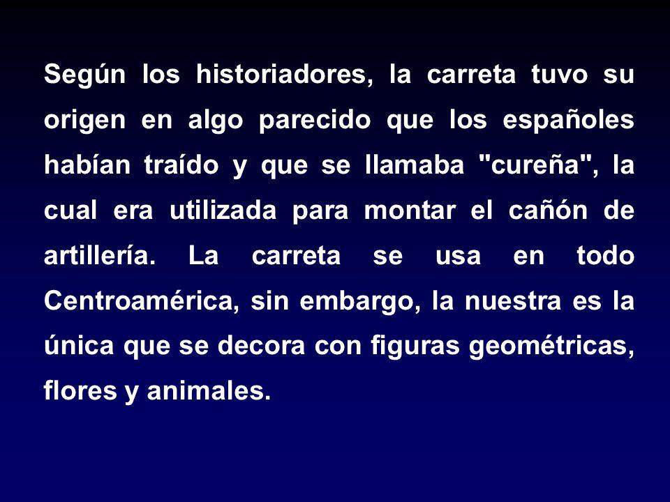 Según los historiadores, la carreta tuvo su origen en algo parecido que los españoles habían traído y que se llamaba