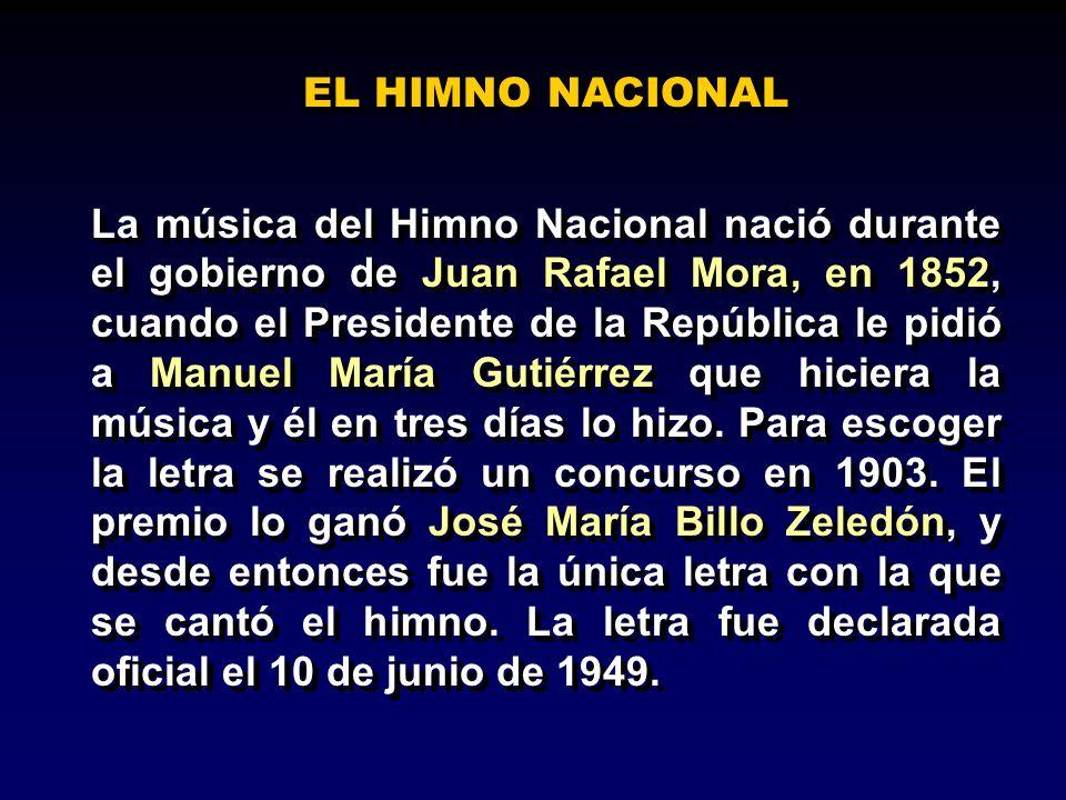 EL HIMNO NACIONAL La música del Himno Nacional nació durante el gobierno de Juan Rafael Mora, en 1852, cuando el Presidente de la República le pidió a