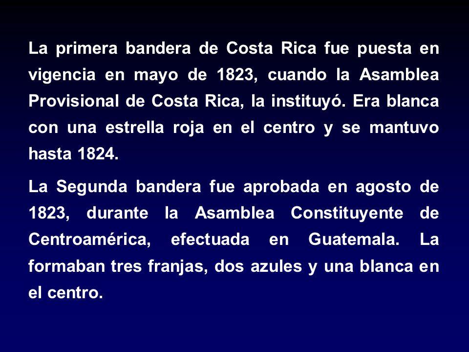 La primera bandera de Costa Rica fue puesta en vigencia en mayo de 1823, cuando la Asamblea Provisional de Costa Rica, la instituyó. Era blanca con un