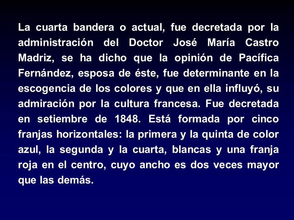 La cuarta bandera o actual, fue decretada por la administración del Doctor José María Castro Madriz, se ha dicho que la opinión de Pacífica Fernández,