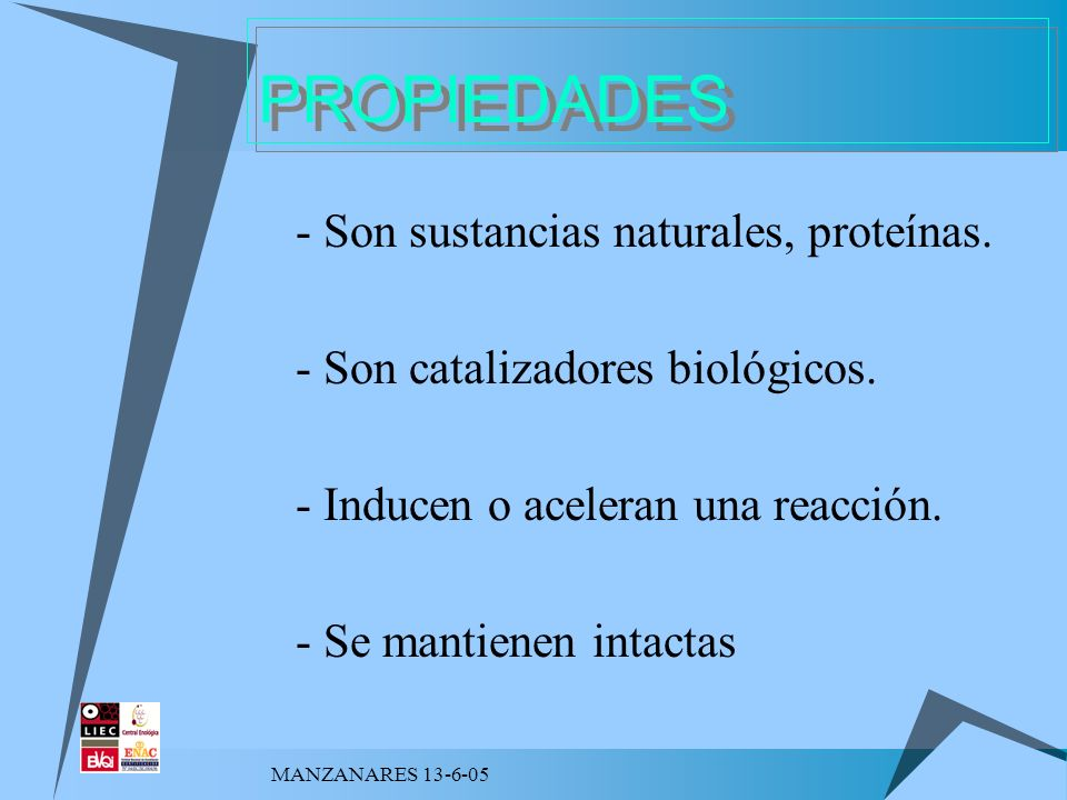 MANZANARES 13-6-05 PROPIEDADES 1. - Son sustancias naturales, proteínas. - Son catalizadores biológicos. - Inducen o aceleran una reacción. - Se manti