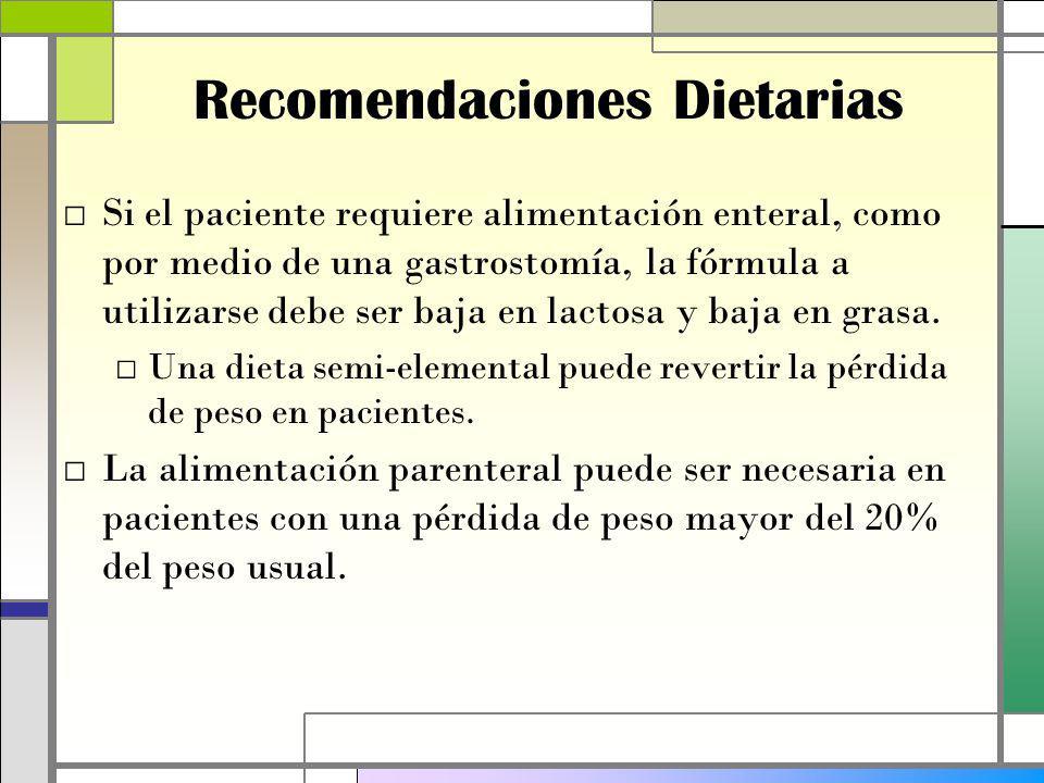 Recomendaciones Dietarias Si el paciente requiere alimentación enteral, como por medio de una gastrostomía, la fórmula a utilizarse debe ser baja en lactosa y baja en grasa.