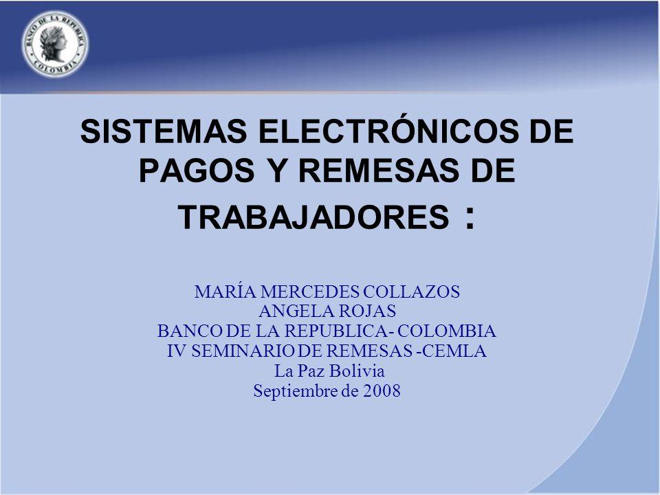 SISTEMAS ELECTRÓNICOS DE PAGOS Y REMESAS DE TRABAJADORES : MARÍA MERCEDES COLLAZOS ANGELA ROJAS BANCO DE LA REPUBLICA- COLOMBIA IV SEMINARIO DE REMESA