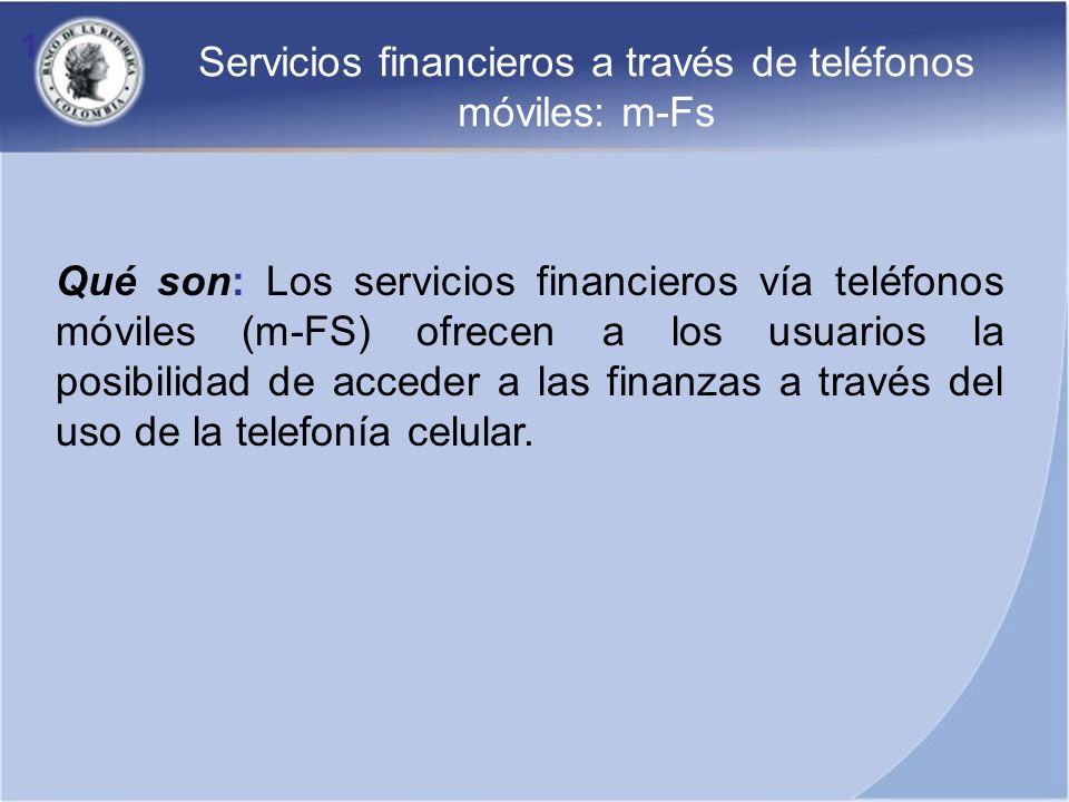 1 Qué son: Los servicios financieros vía teléfonos móviles (m-FS) ofrecen a los usuarios la posibilidad de acceder a las finanzas a través del uso de