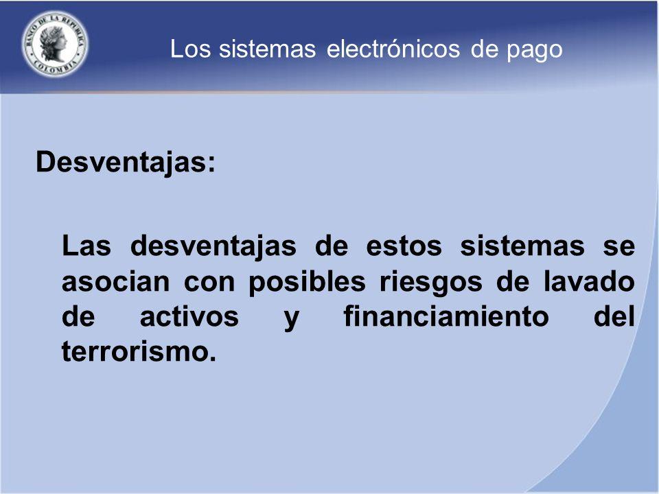 Los sistemas electrónicos de pago Desventajas: Las desventajas de estos sistemas se asocian con posibles riesgos de lavado de activos y financiamiento