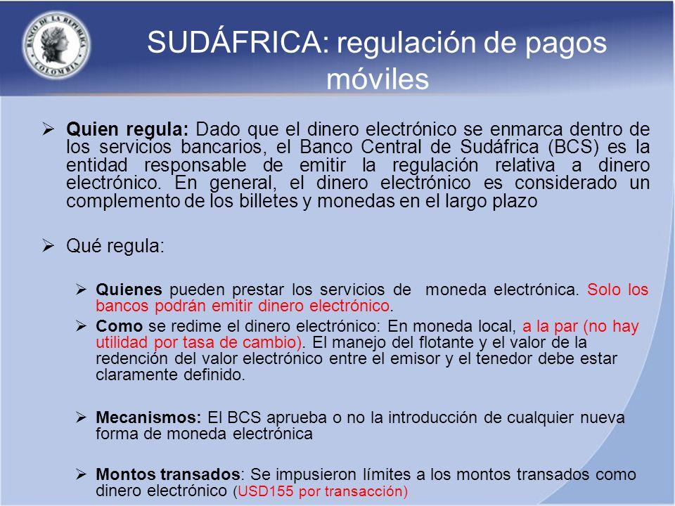 SUDÁFRICA: regulación de pagos móviles Quien regula: Dado que el dinero electrónico se enmarca dentro de los servicios bancarios, el Banco Central de