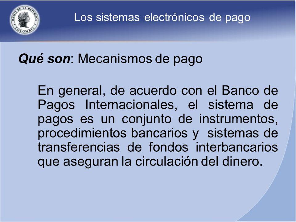 Los sistemas electrónicos de pago Qué son: Mecanismos de pago En general, de acuerdo con el Banco de Pagos Internacionales, el sistema de pagos es un