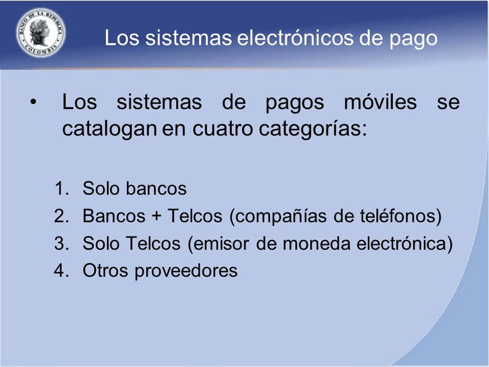 Los sistemas electrónicos de pago Los sistemas de pagos móviles se catalogan en cuatro categorías: 1.Solo bancos 2.Bancos + Telcos (compañías de teléf