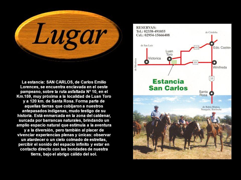 La estancia: SAN CARLOS, de Carlos Emilio Lorences, se encuentra enclavada en el oeste pampeano, sobre la ruta asfaltada Nº 10, en el Km.159, muy próxima a la localidad de Luan Toro y a 120 km.