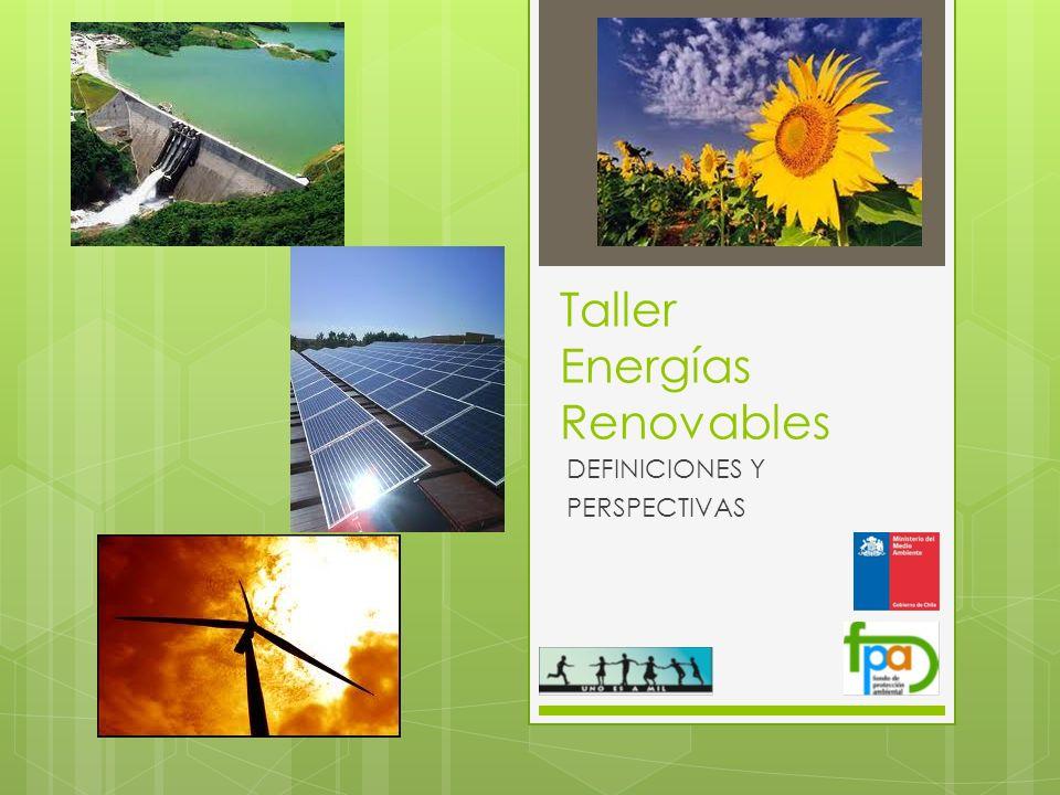 Taller Energías Renovables DEFINICIONES Y PERSPECTIVAS