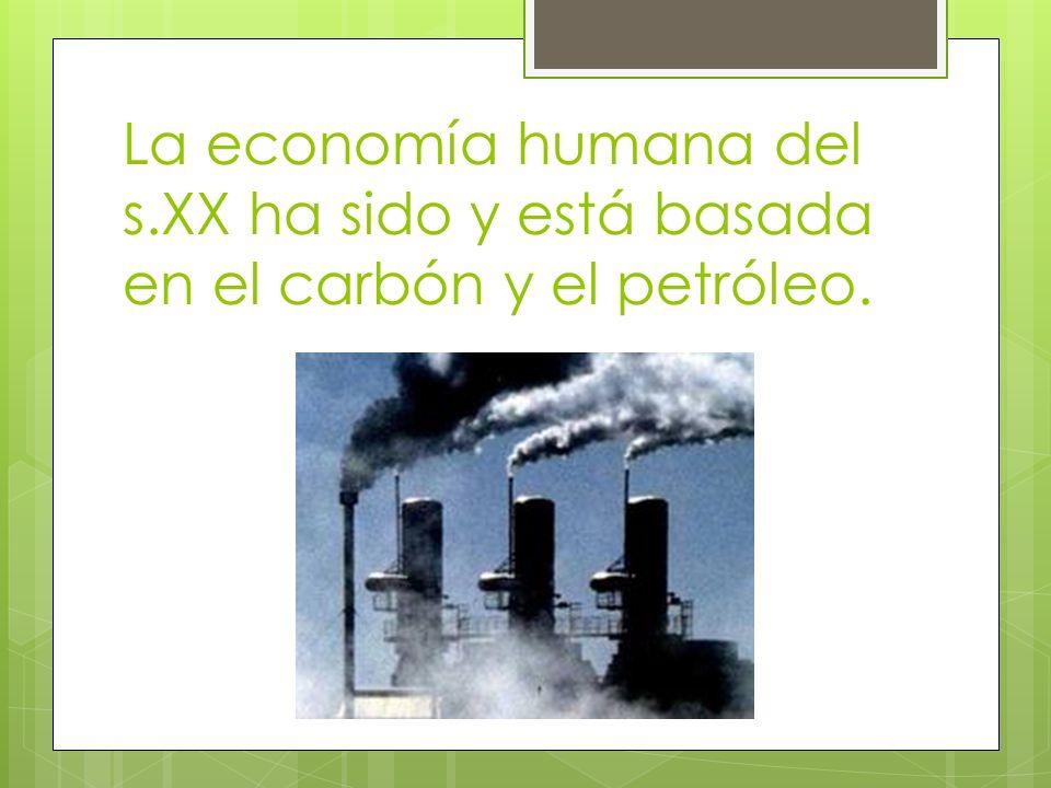 La economía humana del s.XX ha sido y está basada en el carbón y el petróleo.