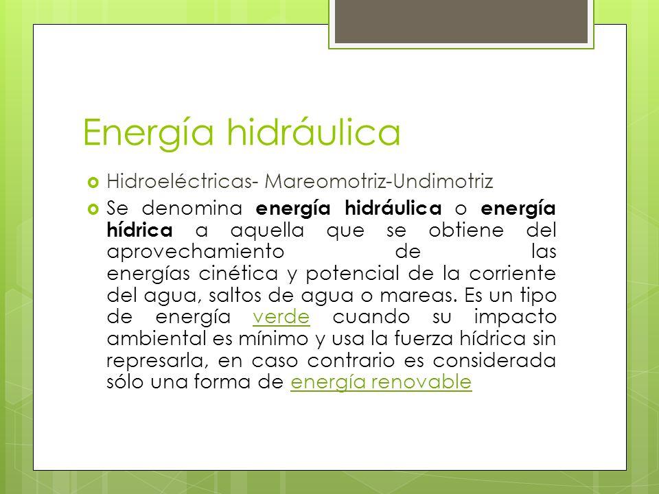 Energía hidráulica Hidroeléctricas- Mareomotriz-Undimotriz Se denomina energía hidráulica o energía hídrica a aquella que se obtiene del aprovechamiento de las energías cinética y potencial de la corriente del agua, saltos de agua o mareas.