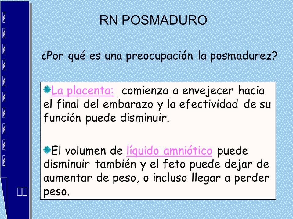 RN POSMADURO ¿Por qué es una preocupación la posmadurez? La placenta: comienza a envejecer hacia el final del embarazo y la efectividad de su función