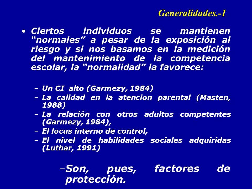 Generalidades.-1 Ciertos individuos se mantienen normales a pesar de la exposición al riesgo y si nos basamos en la medición del mantenimiento de la competencia escolar, la normalidad la favorece: –Un CI alto (Garmezy, 1984) –La calidad en la atencion parental (Masten, 1988) –La relación con otros adultos competentes (Garmezy, 1984), –El locus interno de control, –El nivel de habilidades sociales adquiridas (Luthar, 1991) –Son, pues, factores de protección.