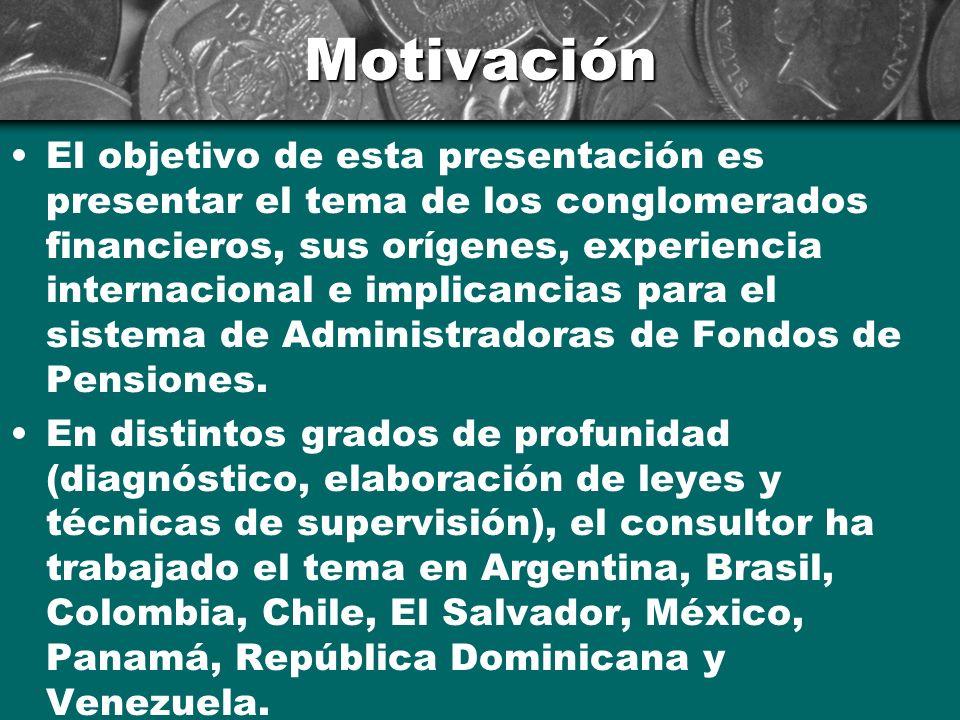 Motivación El objetivo de esta presentación es presentar el tema de los conglomerados financieros, sus orígenes, experiencia internacional e implicancias para el sistema de Administradoras de Fondos de Pensiones.