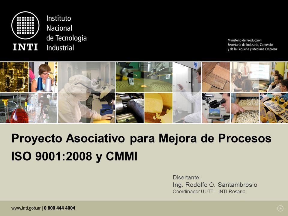 Proyecto Asociativo para Mejora de Procesos ISO 9001:2008 y CMMI Disertante: Ing. Rodolfo O. Santambrosio Coordinador UUTT – INTI-Rosario