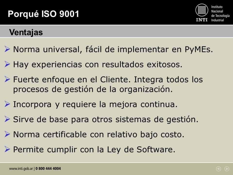 Porqué ISO 9001 Norma universal, fácil de implementar en PyMEs. Hay experiencias con resultados exitosos. Fuerte enfoque en el Cliente. Integra todos