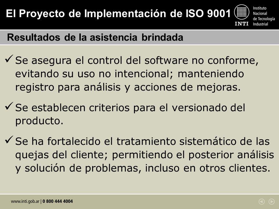 El Proyecto de Implementación de ISO 9001 Resultados de la asistencia brindada Se asegura el control del software no conforme, evitando su uso no inte