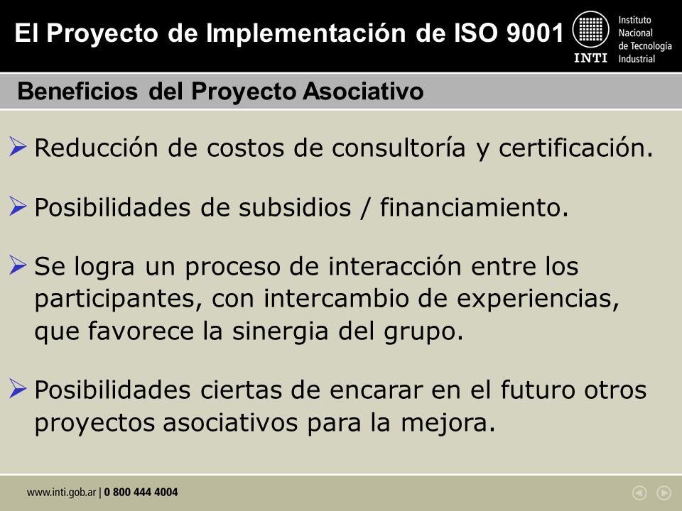 El Proyecto de Implementación de ISO 9001 Beneficios del Proyecto Asociativo Reducción de costos de consultoría y certificación. Posibilidades de subs