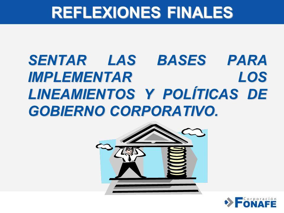 REFLEXIONES FINALES SENTAR LAS BASES PARA IMPLEMENTAR LOS LINEAMIENTOS Y POLÍTICAS DE GOBIERNO CORPORATIVO. SENTAR LAS BASES PARA IMPLEMENTAR LOS LINE
