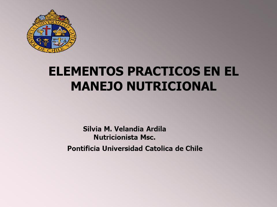 ELEMENTOS PRACTICOS EN EL MANEJO NUTRICIONAL Silvia M. Velandia Ardila Nutricionista Msc. Pontificia Universidad Catolica de Chile