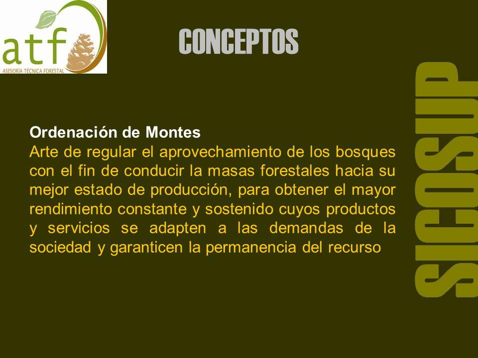 Ordenación de Montes Arte de regular el aprovechamiento de los bosques con el fin de conducir la masas forestales hacia su mejor estado de producción, para obtener el mayor rendimiento constante y sostenido cuyos productos y servicios se adapten a las demandas de la sociedad y garanticen la permanencia del recurso SICOSUP CONCEPTOS