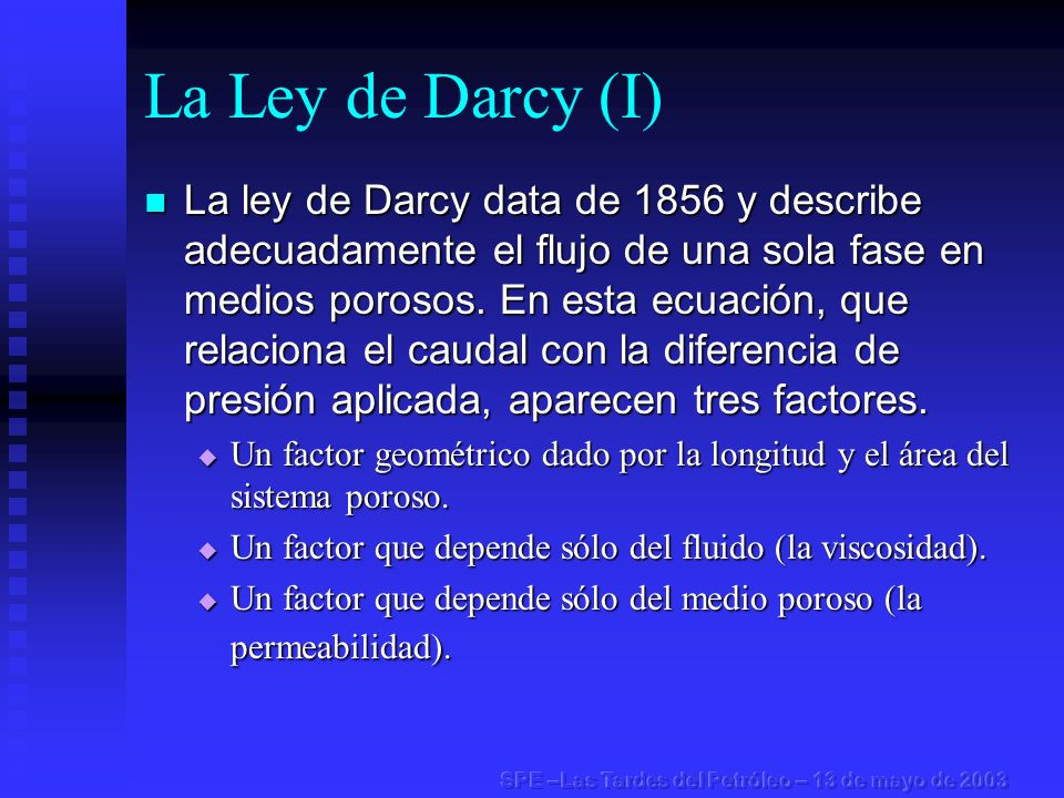 La Ley de Darcy (I) La ley de Darcy data de 1856 y describe adecuadamente el flujo de una sola fase en medios porosos. En esta ecuación, que relaciona