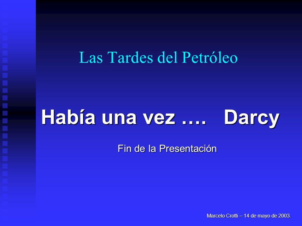 Las Tardes del Petróleo Marcelo Crotti – 14 de mayo de 2003. Había una vez …. Darcy Fin de la Presentación