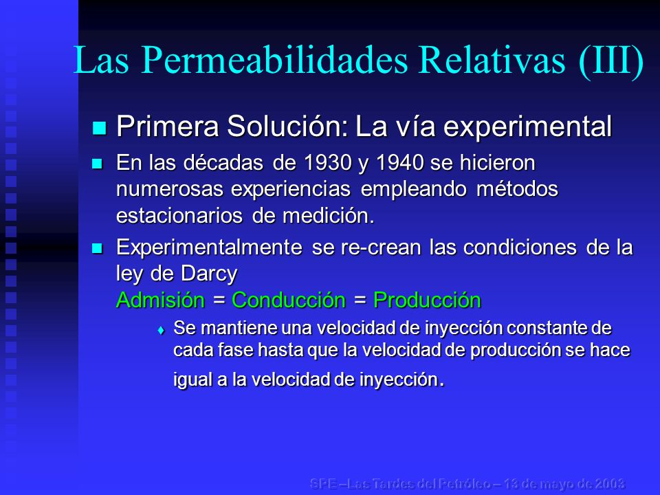 Las Permeabilidades Relativas (IV) Segunda Solución: La vía del cálculo Segunda Solución: La vía del cálculo Gracias a los trabajos de Buckley & Leverett (1942), Welge (1952) y JBN (1959) se resolvieron las ecuaciones del desplazamiento no estacionario.