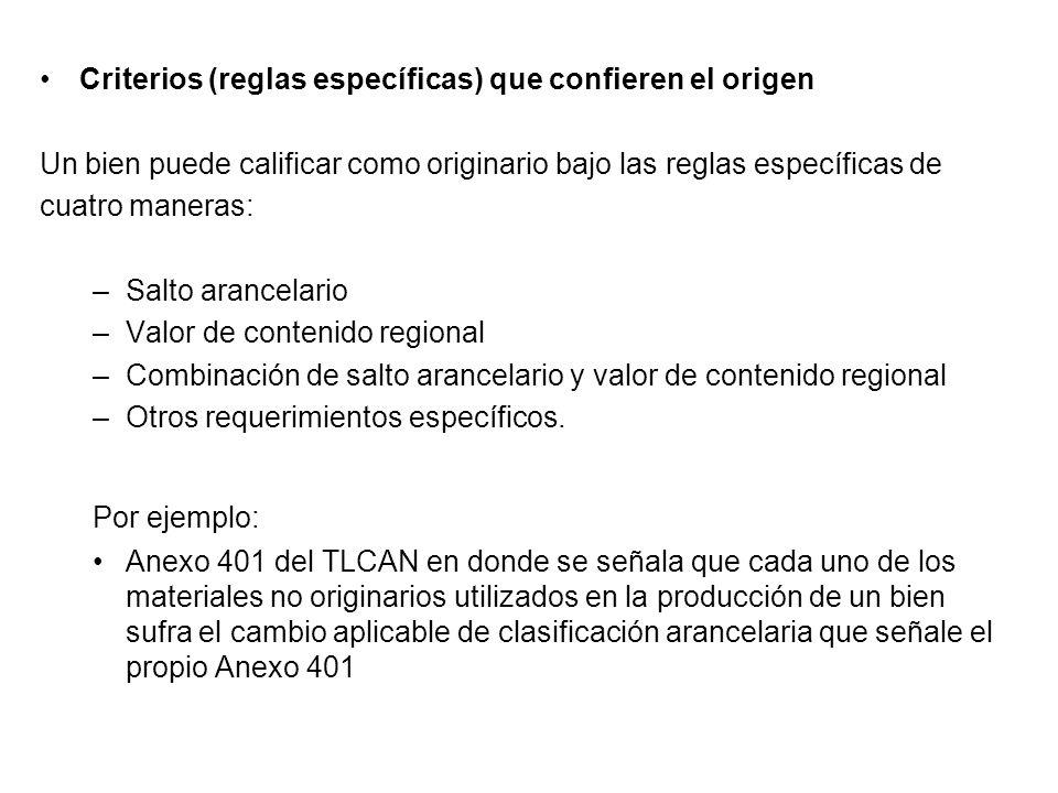 Criterios (reglas específicas) que confieren el origen Un bien puede calificar como originario bajo las reglas específicas de cuatro maneras: –Salto arancelario –Valor de contenido regional –Combinación de salto arancelario y valor de contenido regional –Otros requerimientos específicos.