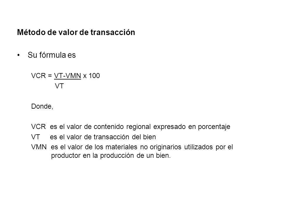 Método de valor de transacción Su fórmula es VCR = VT-VMN x 100 VT Donde, VCR es el valor de contenido regional expresado en porcentaje VT es el valor de transacción del bien VMN es el valor de los materiales no originarios utilizados por el productor en la producción de un bien.